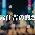 武蔵小杉もいいけど隣の元住吉は商店街が賑わっていて住みやすい